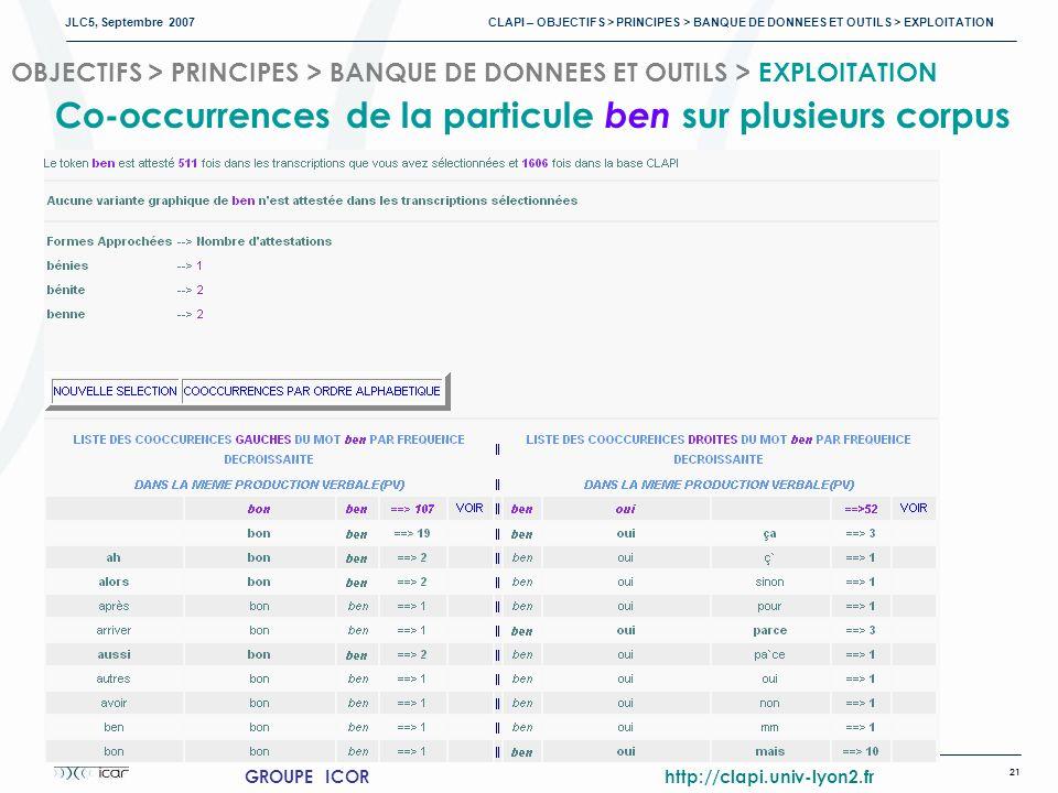 JLC5, Septembre 2007 CLAPI – OBJECTIFS > PRINCIPES > BANQUE DE DONNEES ET OUTILS > EXPLOITATION 21 GROUPE ICOR http://clapi.univ-lyon2.fr OBJECTIFS > PRINCIPES > BANQUE DE DONNEES ET OUTILS > EXPLOITATION Co-occurrences de la particule ben sur plusieurs corpus