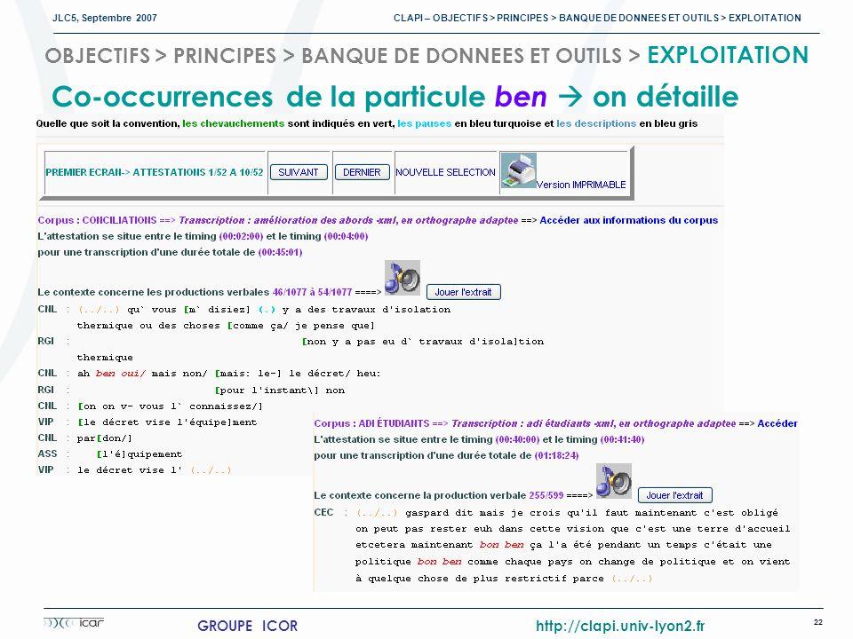 JLC5, Septembre 2007 CLAPI – OBJECTIFS > PRINCIPES > BANQUE DE DONNEES ET OUTILS > EXPLOITATION 22 GROUPE ICOR http://clapi.univ-lyon2.fr Co-occurrences de la particule ben on détaille OBJECTIFS > PRINCIPES > BANQUE DE DONNEES ET OUTILS > EXPLOITATION