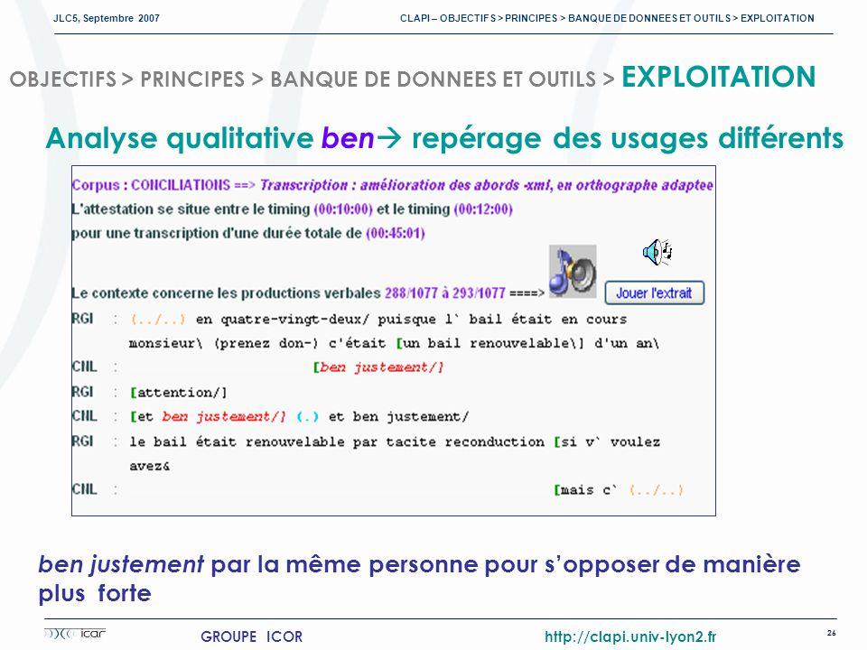 JLC5, Septembre 2007 CLAPI – OBJECTIFS > PRINCIPES > BANQUE DE DONNEES ET OUTILS > EXPLOITATION 26 GROUPE ICOR http://clapi.univ-lyon2.fr OBJECTIFS > PRINCIPES > BANQUE DE DONNEES ET OUTILS > EXPLOITATION ben justement par la même personne pour sopposer de manière plus forte Analyse qualitative ben repérage des usages différents