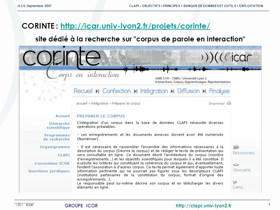 JLC5, Septembre 2007 CLAPI – OBJECTIFS > PRINCIPES > BANQUE DE DONNEES ET OUTILS > EXPLOITATION 3 GROUPE ICOR http://clapi.univ-lyon2.fr CORINTE : http://icar.univ-lyon2.fr/projets/corinte/http://icar.univ-lyon2.fr/projets/corinte/ site dédié à la recherche sur corpus de parole en interaction