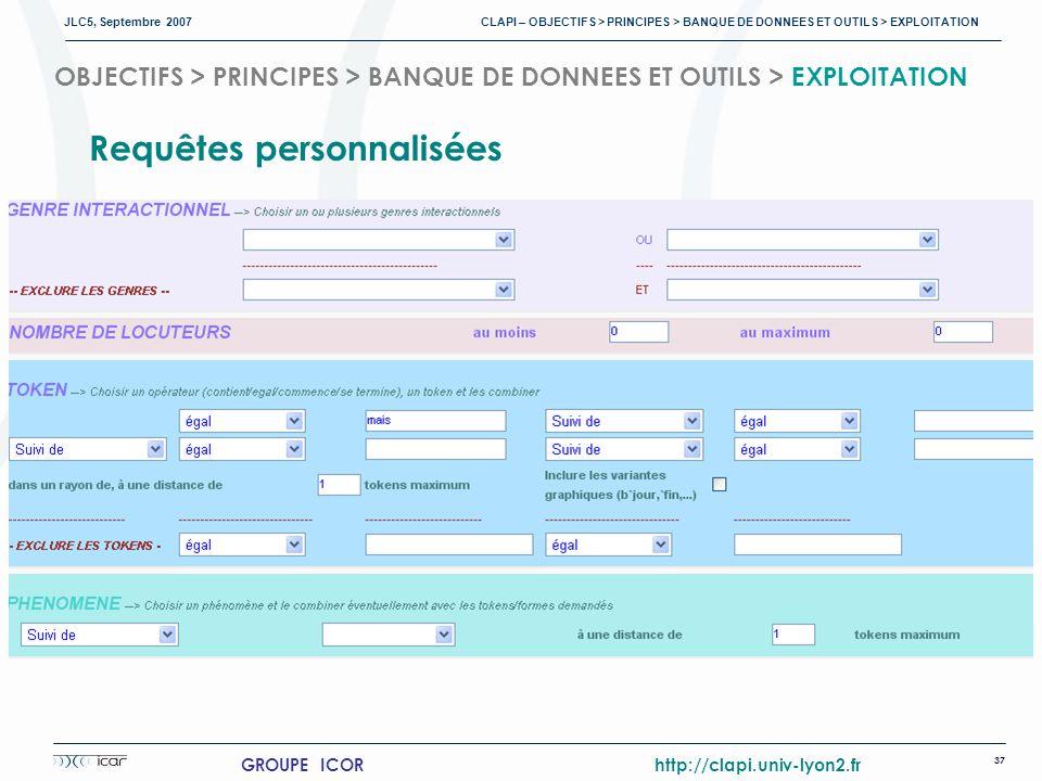 JLC5, Septembre 2007 CLAPI – OBJECTIFS > PRINCIPES > BANQUE DE DONNEES ET OUTILS > EXPLOITATION 37 GROUPE ICOR http://clapi.univ-lyon2.fr OBJECTIFS > PRINCIPES > BANQUE DE DONNEES ET OUTILS > EXPLOITATION Requêtes personnalisées