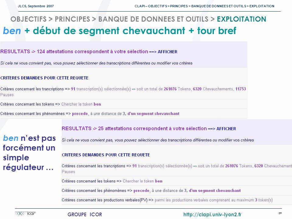 JLC5, Septembre 2007 CLAPI – OBJECTIFS > PRINCIPES > BANQUE DE DONNEES ET OUTILS > EXPLOITATION 39 GROUPE ICOR http://clapi.univ-lyon2.fr ben + début de segment chevauchant + tour bref ben nest pas forcément un simple régulateur … OBJECTIFS > PRINCIPES > BANQUE DE DONNEES ET OUTILS > EXPLOITATION
