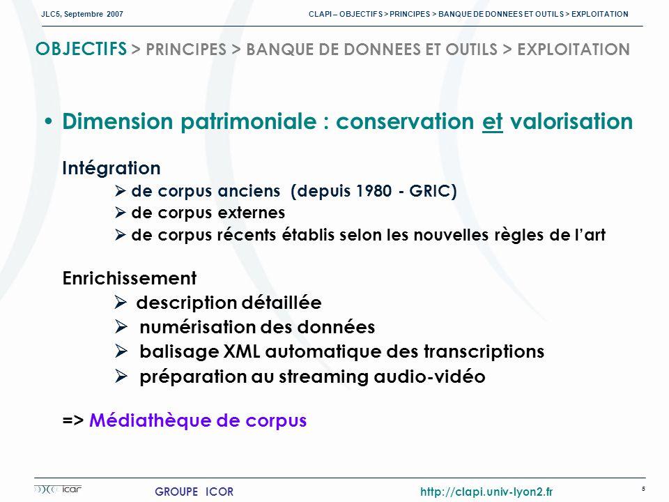 JLC5, Septembre 2007 CLAPI – OBJECTIFS > PRINCIPES > BANQUE DE DONNEES ET OUTILS > EXPLOITATION 5 GROUPE ICOR http://clapi.univ-lyon2.fr OBJECTIFS > PRINCIPES > BANQUE DE DONNEES ET OUTILS > EXPLOITATION Dimension patrimoniale : conservation et valorisation Intégration de corpus anciens (depuis 1980 - GRIC) de corpus externes de corpus récents établis selon les nouvelles règles de lart Enrichissement description détaillée numérisation des données balisage XML automatique des transcriptions préparation au streaming audio-vidéo => Médiathèque de corpus