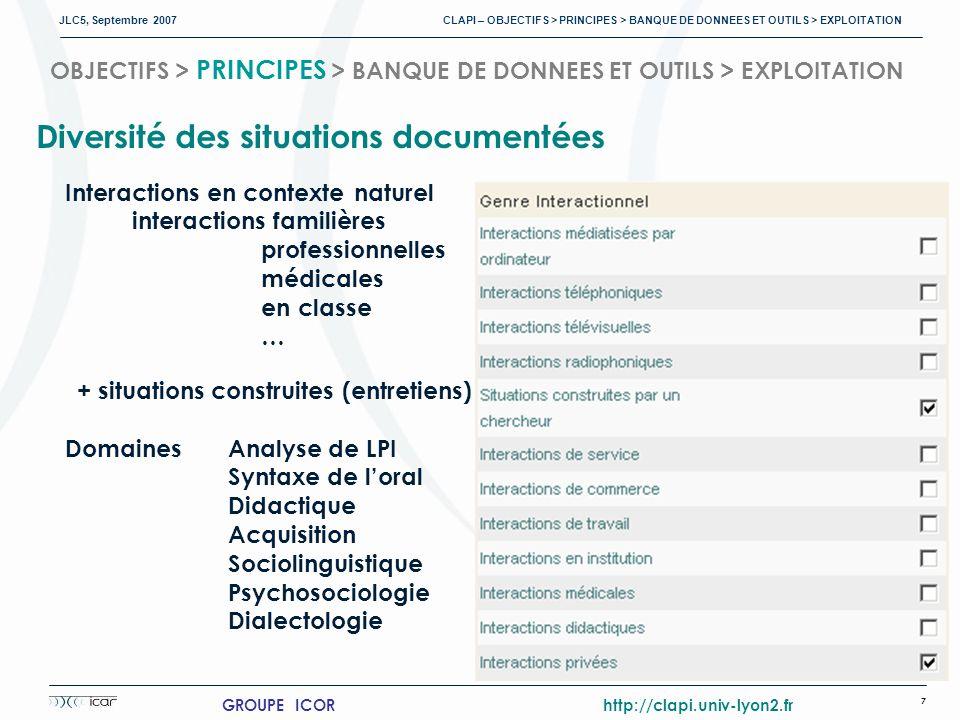 JLC5, Septembre 2007 CLAPI – OBJECTIFS > PRINCIPES > BANQUE DE DONNEES ET OUTILS > EXPLOITATION 7 GROUPE ICOR http://clapi.univ-lyon2.fr OBJECTIFS > PRINCIPES > BANQUE DE DONNEES ET OUTILS > EXPLOITATION Diversité des situations documentées Interactions en contexte naturel interactions familières professionnelles médicales en classe … + situations construites (entretiens) DomainesAnalyse de LPI Syntaxe de loral Didactique Acquisition Sociolinguistique Psychosociologie Dialectologie