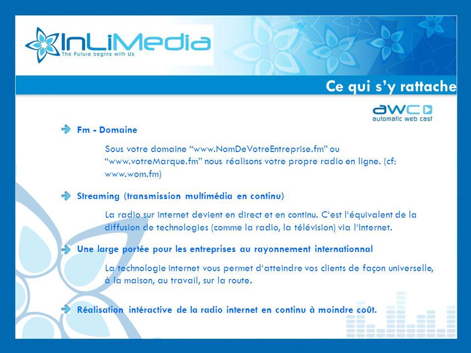 Ce qui sy rattache Fm - Domaine Sous votre domaine www.NomDeVotreEntreprise.fm ou www.votreMarque.fm nous réalisons votre propre radio en ligne.