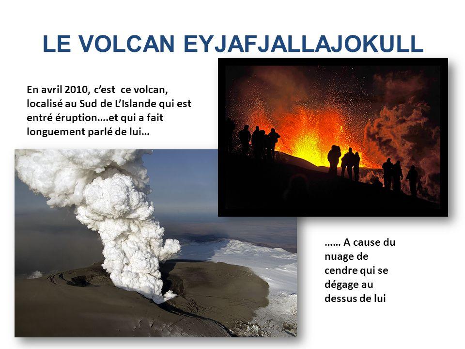 LE VOLCAN EYJAFJALLAJOKULL En avril 2010, cest ce volcan, localisé au Sud de LIslande qui est entré éruption….et qui a fait longuement parlé de lui… …