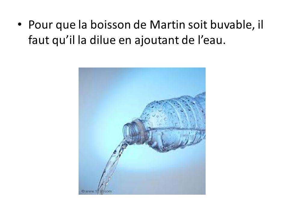 Pour que la boisson de Martin soit buvable, il faut quil la dilue en ajoutant de leau.