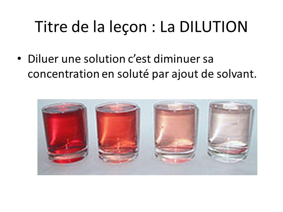 Titre de la leçon : La DILUTION Diluer une solution cest diminuer sa concentration en soluté par ajout de solvant.
