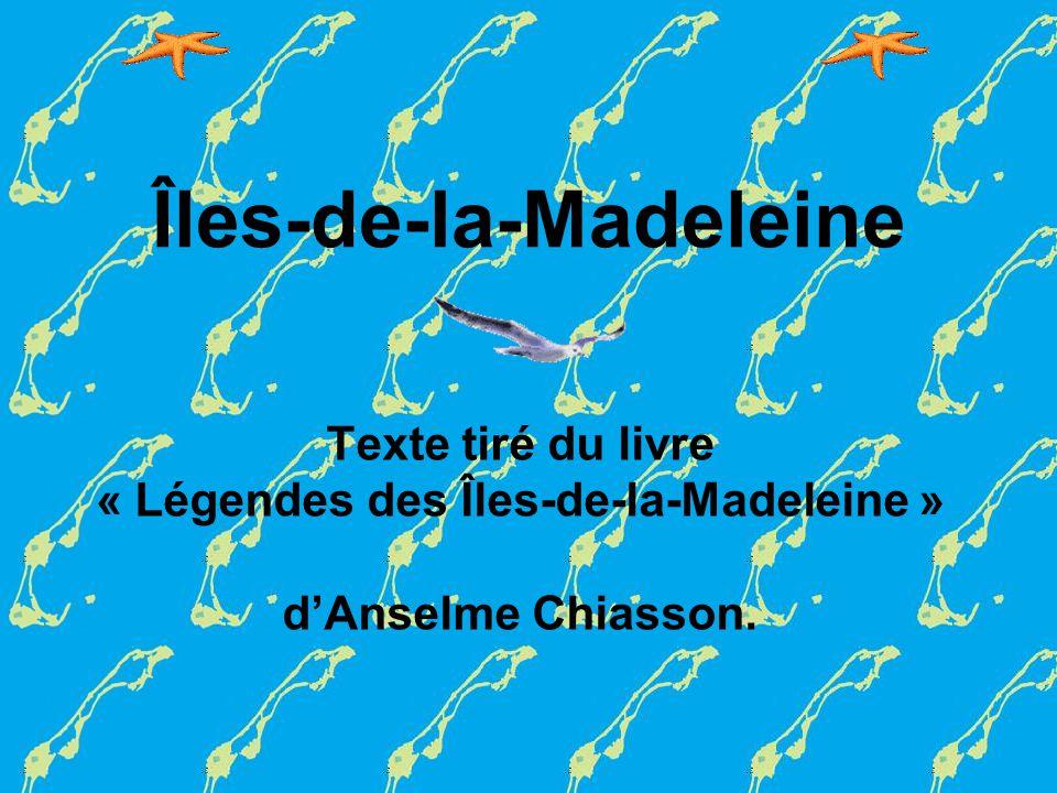 Îles-de-la-Madeleine Texte tiré du livre « Légendes des Îles-de-la-Madeleine » dAnselme Chiasson.