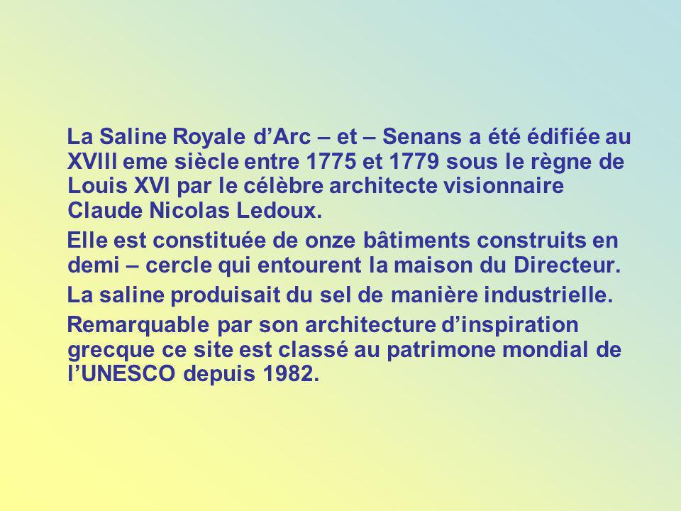 La Saline Royale dArc – et – Senans a été édifiée au XVlll eme siècle entre 1775 et 1779 sous le règne de Louis XVl par le célèbre architecte visionnaire Claude Nicolas Ledoux.