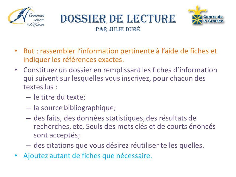 Dossier de Lecture Par Julie Dubé But : rassembler linformation pertinente à laide de fiches et indiquer les références exactes. Constituez un dossier