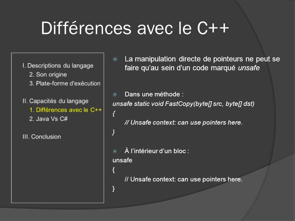 Différences avec le C++ La manipulation directe de pointeurs ne peut se faire quau sein dun code marqué unsafe Dans une méthode : unsafe static void FastCopy(byte[] src, byte[] dst) { // Unsafe context: can use pointers here.