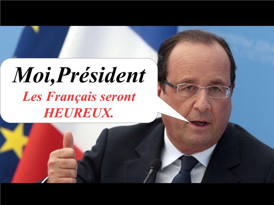 Moi,Président Les Français seront HEUREUX.