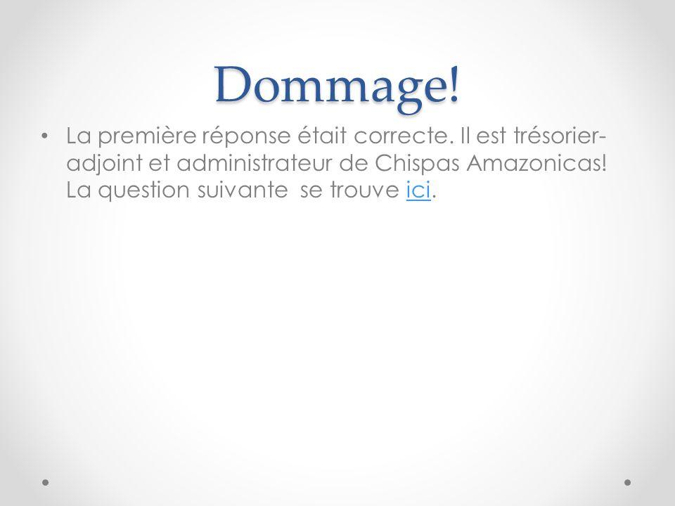 Dommage! La première réponse était correcte. Il est trésorier- adjoint et administrateur de Chispas Amazonicas! La question suivante se trouve ici.ici