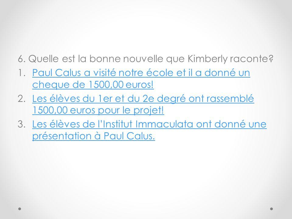 6. Quelle est la bonne nouvelle que Kimberly raconte? 1.Paul Calus a visité notre école et il a donné un cheque de 1500,00 euros!Paul Calus a visité n