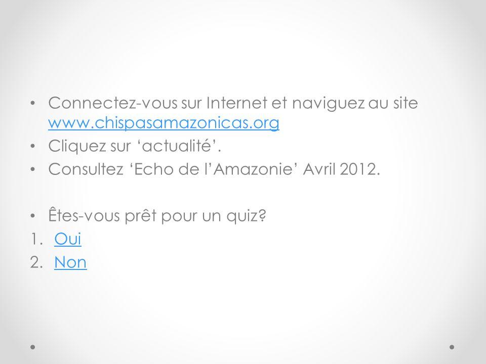 Connectez-vous sur Internet et naviguez au site www.chispasamazonicas.org www.chispasamazonicas.org Cliquez sur actualité. Consultez Echo de lAmazonie