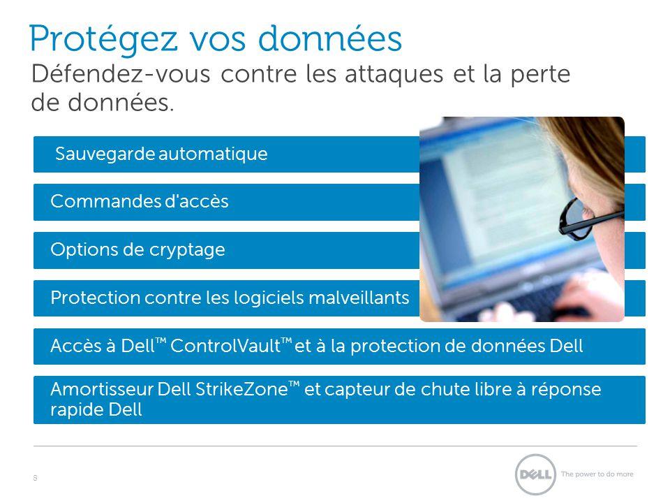 Sauvegarde automatique Commandes d accès Options de cryptage Protection contre les logiciels malveillants Accès à Dell ControlVault et à la protection de données Dell Protégez vos données 8 Défendez-vous contre les attaques et la perte de données.