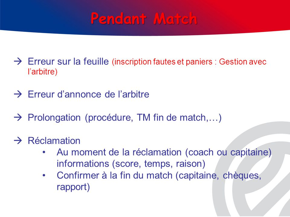 Erreur sur la feuille (inscription fautes et paniers : Gestion avec larbitre) Erreur dannonce de larbitre Prolongation (procédure, TM fin de match,…) Réclamation Au moment de la réclamation (coach ou capitaine) informations (score, temps, raison) Confirmer à la fin du match (capitaine, chèques, rapport)