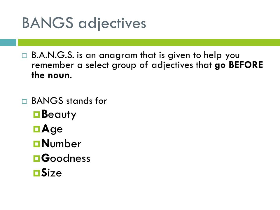 BANGS adjectives B.A.N.G.S. is an anagram that is given to help you remember a select group of adjectives that go BEFORE the noun. BANGS stands for Be