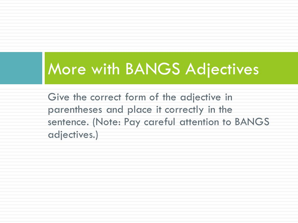 Give the correct form of the adjective in parentheses and place it correctly in the sentence. (Note: Pay careful attention to BANGS adjectives.) More
