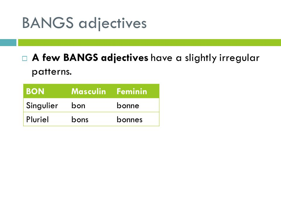 BANGS adjectives A few BANGS adjectives have a slightly irregular patterns. BONMasculinFeminin Singulierbonbonne Plurielbonsbonnes