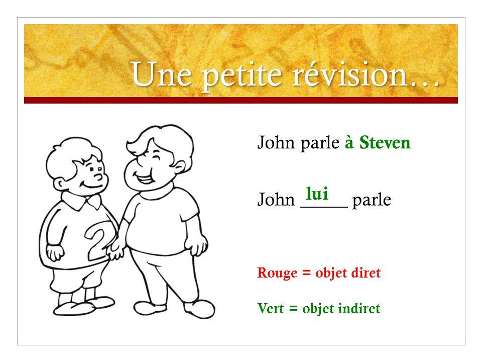 Une petite révision… John parle à Steven John _____ parle lui Rouge = objet diret Vert = objet indiret