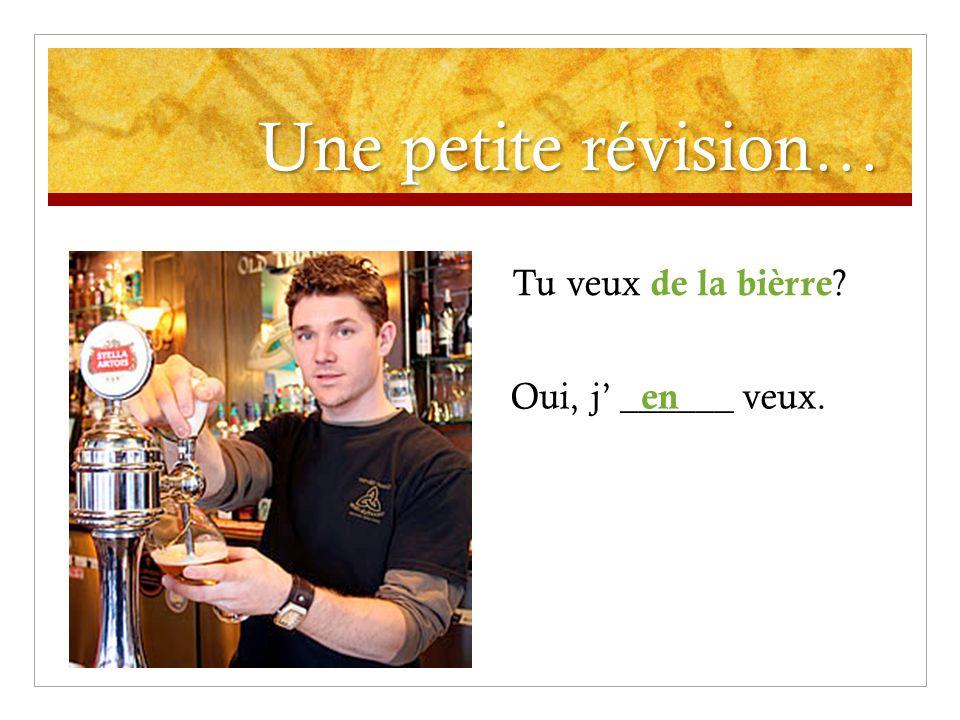 Une petite révision… Tu veux de la bièrre Oui, j ______ veux. en
