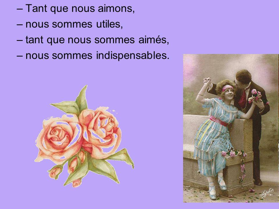 –Tant que nous aimons, –nous sommes utiles, –tant que nous sommes aimés, –nous sommes indispensables.