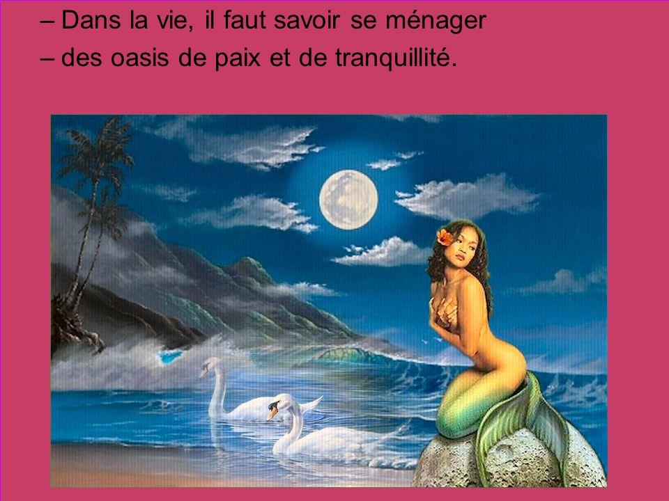 –D–Dans la vie, il faut savoir se ménager –d–des oasis de paix et de tranquillité.