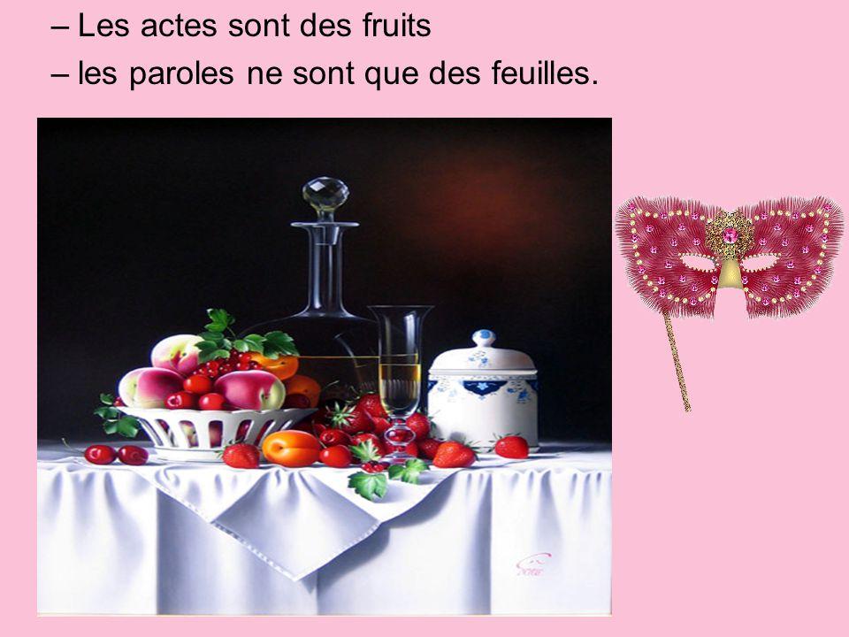 –Les actes sont des fruits –les paroles ne sont que des feuilles.