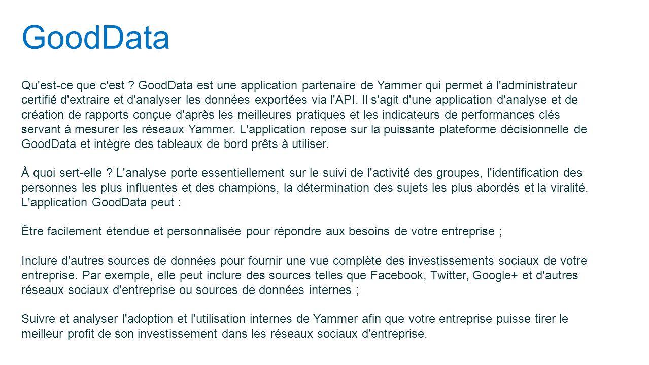GoodData Qu'est-ce que c'est ? GoodData est une application partenaire de Yammer qui permet à l'administrateur certifié d'extraire et d'analyser les d
