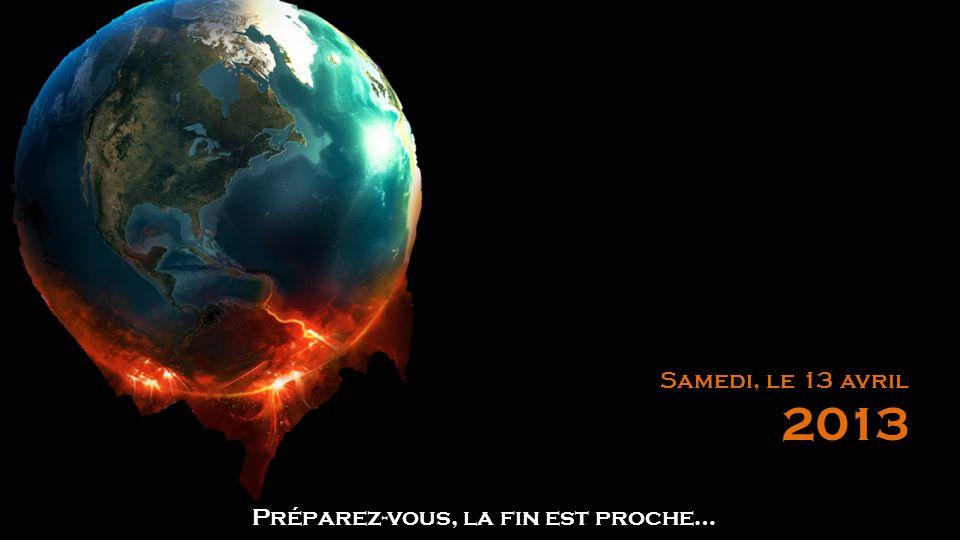 Préparez-vous, la fin est proche… Samedi, le 13 avril 2013