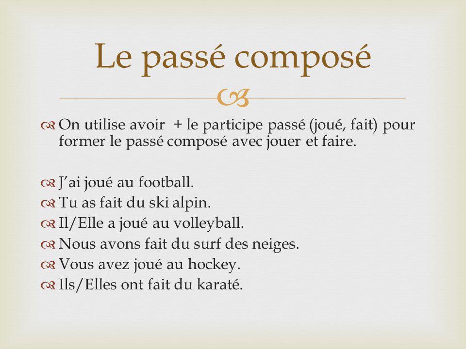 On utilise avoir + le participe passé (joué, fait) pour former le passé composé avec jouer et faire. Jai joué au football. Tu as fait du ski alpin. Il