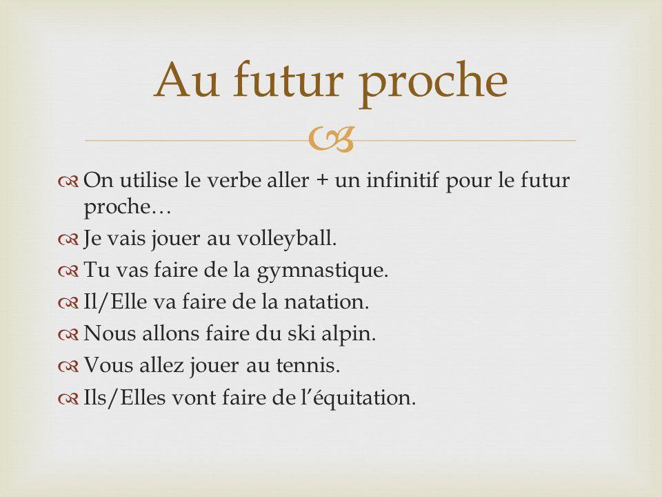 On utilise le verbe aller + un infinitif pour le futur proche… Je vais jouer au volleyball. Tu vas faire de la gymnastique. Il/Elle va faire de la nat