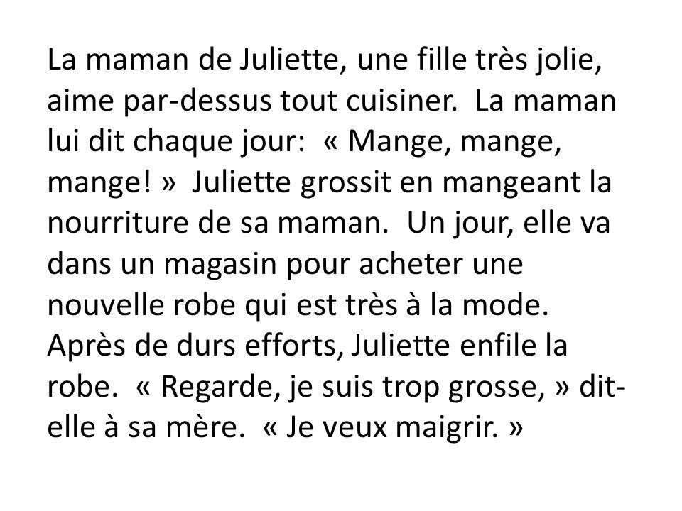 La maman de Juliette, une fille très jolie, aime par-dessus tout cuisiner. La maman lui dit chaque jour: « Mange, mange, mange! » Juliette grossit en