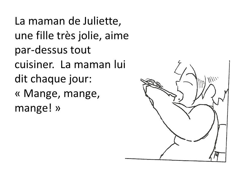 La maman de Juliette, une fille très jolie, aime par-dessus tout cuisiner. La maman lui dit chaque jour: « Mange, mange, mange! »