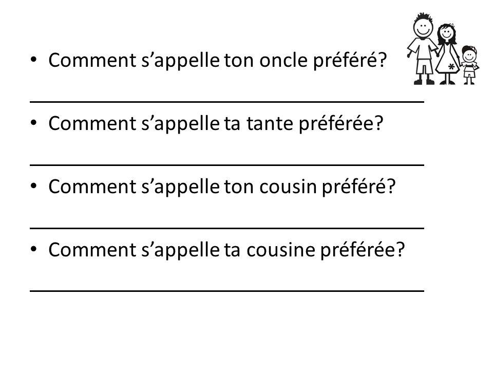 Comment sappelle ton oncle préféré? Comment sappelle ta tante préférée? Comment sappelle ton cousin préféré? Comment sappelle ta cousine préférée?
