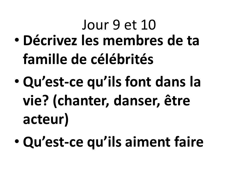 Décrivez les membres de ta famille de célébrités Quest-ce quils font dans la vie? (chanter, danser, être acteur) Quest-ce quils aiment faire Jour 9 et