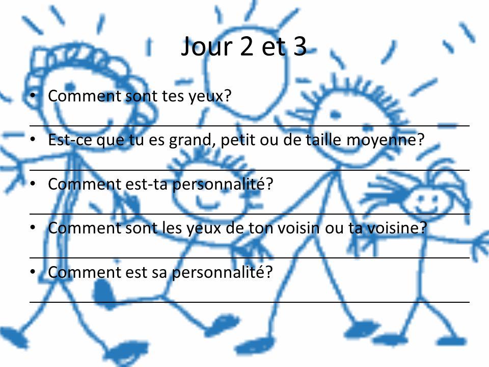 Jour 2 et 3 Comment sont tes yeux? Est-ce que tu es grand, petit ou de taille moyenne? Comment est-ta personnalité? Comment sont les yeux de ton voisi