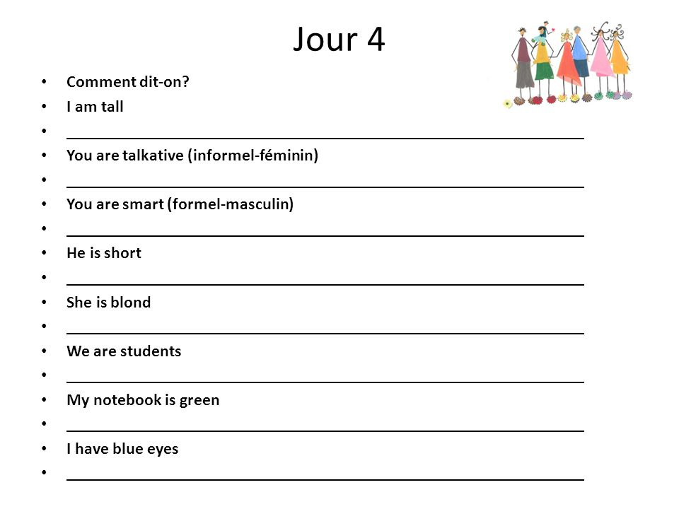 Jour 4 Comment dit-on? I am tall You are talkative (informel-féminin) You are smart (formel-masculin) He is short She is blond We are students My note