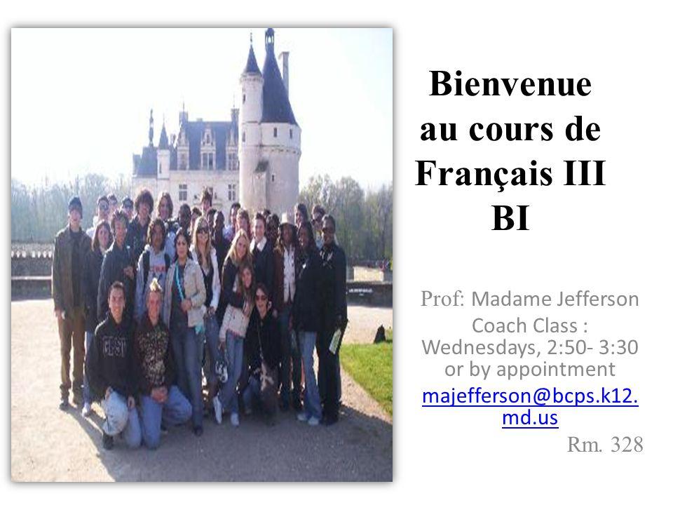 Bienvenue au cours de Français III BI Prof: Madame Jefferson Coach Class : Wednesdays, 2:50- 3:30 or by appointment majefferson@bcps.k12. md.us Rm. 32