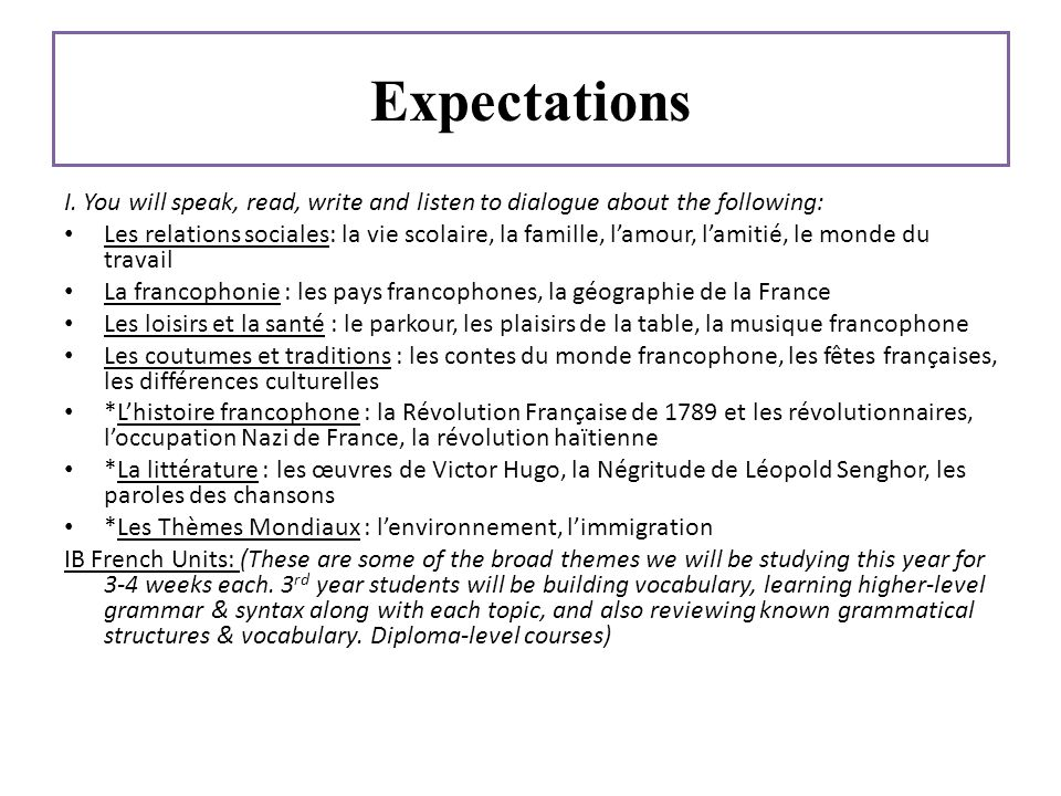 Expectations I. You will speak, read, write and listen to dialogue about the following: Les relations sociales: la vie scolaire, la famille, lamour, l