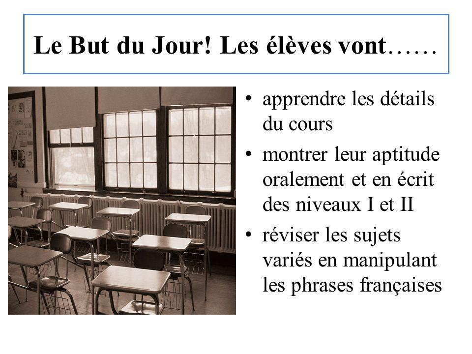 Le But du Jour! Les élèves vont…… apprendre les détails du cours montrer leur aptitude oralement et en écrit des niveaux I et II réviser les sujets va