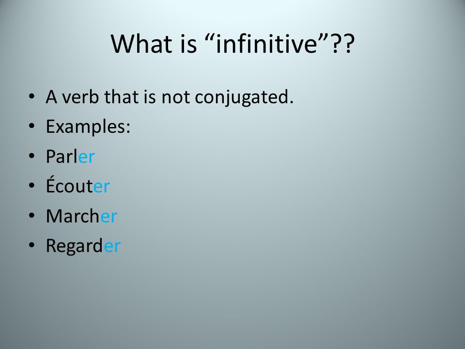 What is infinitive?? A verb that is not conjugated. Examples: Parler Écouter Marcher Regarder