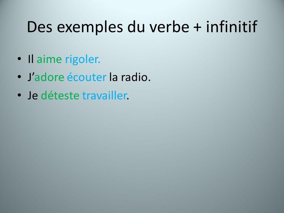 Des exemples du verbe + infinitif Il aime rigoler. Jadore écouter la radio. Je déteste travailler.