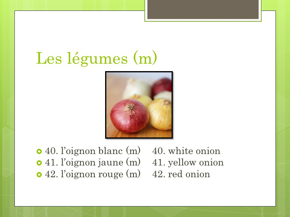 Les légumes (m) 40. loignon blanc (m)40. white onion 41. loignon jaune (m)41. yellow onion 42. loignon rouge (m)42. red onion