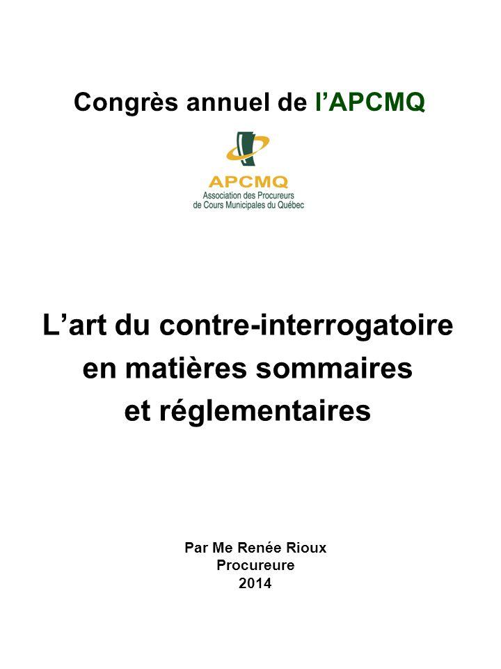Congrès annuel de lAPCMQ Lart du contre-interrogatoire en matières sommaires et réglementaires Par Me Renée Rioux Procureure 2014