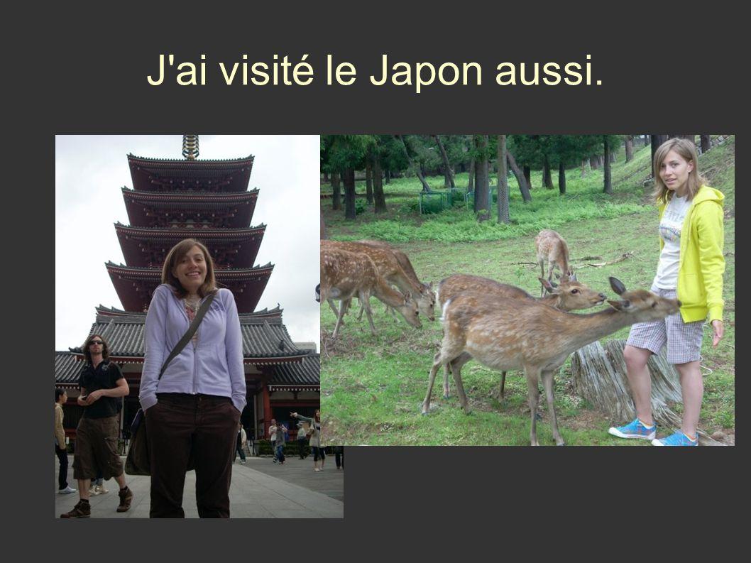 J ai visité le Japon aussi.