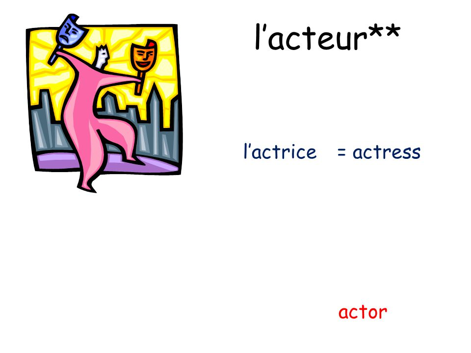 lacteur** actor lactrice= actress