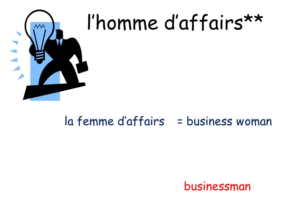 lhomme daffairs** businessman la femme daffairs= business woman